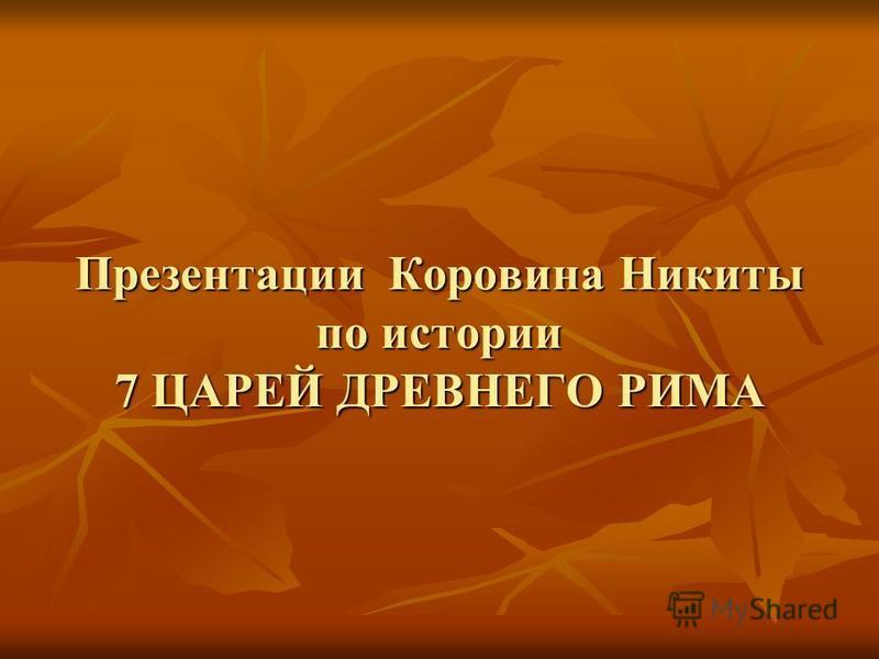 Презентации Коровина Никиты по истории 7 ЦАРЕЙ ДРЕВНЕГО РИМА