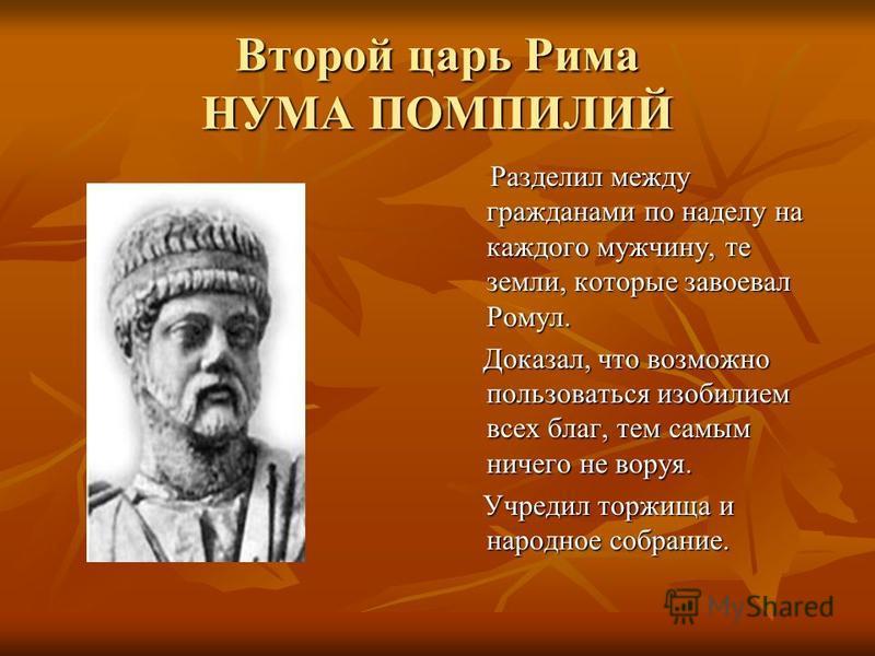 Второй царь Рима НУМА ПОМПИЛИЙ Разделил между гражданами по наделу на каждого мужчину, те земли, которые завоевал Ромул. Разделил между гражданами по наделу на каждого мужчину, те земли, которые завоевал Ромул. Доказал, что возможно пользоваться изоб
