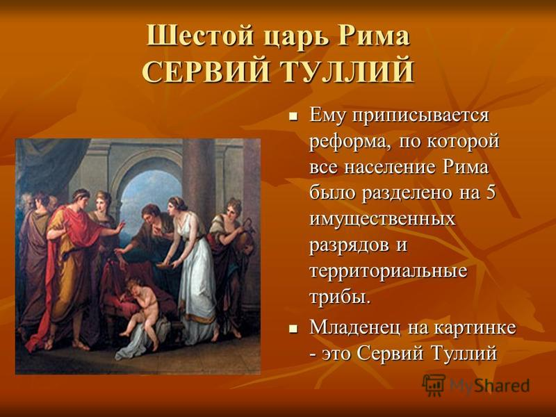 Шестой царь Рима СЕРВИЙ ТУЛЛИЙ Ему приписывается реформа, по которой все население Рима было разделено на 5 имущественных разрядов и территориальные трибы. Ему приписывается реформа, по которой все население Рима было разделено на 5 имущественных раз