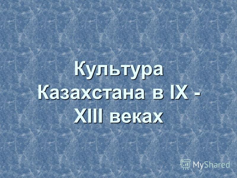 Культура Казахстанна в IX - XIII веках