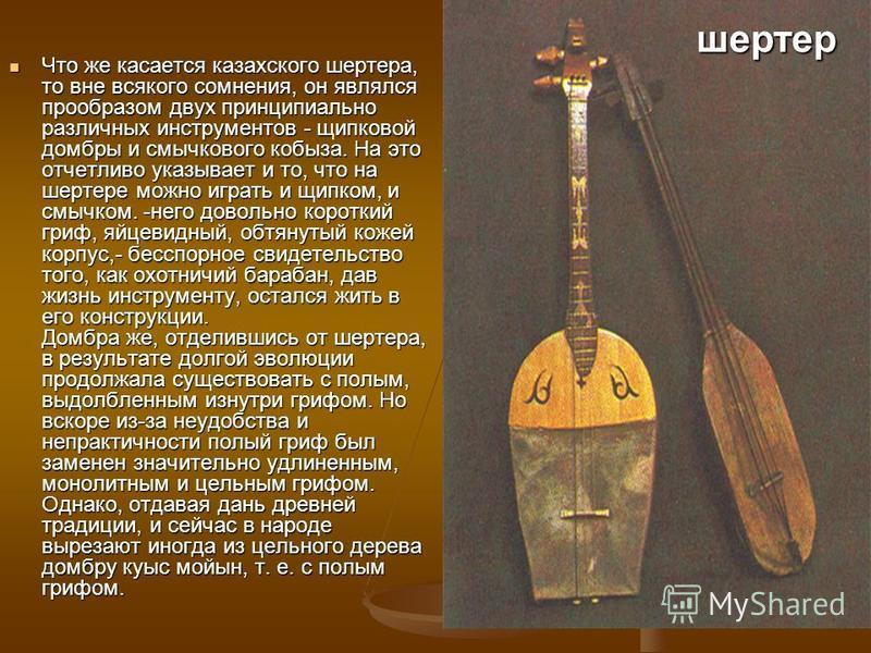 Что же касается казахского вертера, то вне всякого сомнения, он являлся прообразом двух принципиально различных инструментов - щипковой домбры и смычкового кобыза. На это отчетливо указывает и то, что на шартре можно играть и щипком, и смычком. -него
