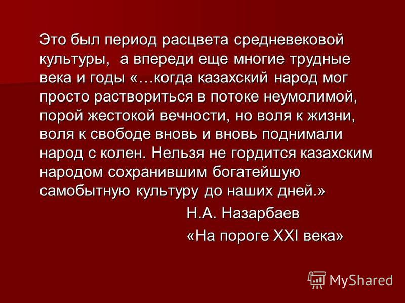 Это был период расцвета средневековой культуры, а впереди еще многие трудные века и годы «…когда казахский народ мог просто раствориться в потоке неумолимой, порой жестокой вечности, но воля к жизни, воля к свободе вновь и вновь поднимали народ с кол