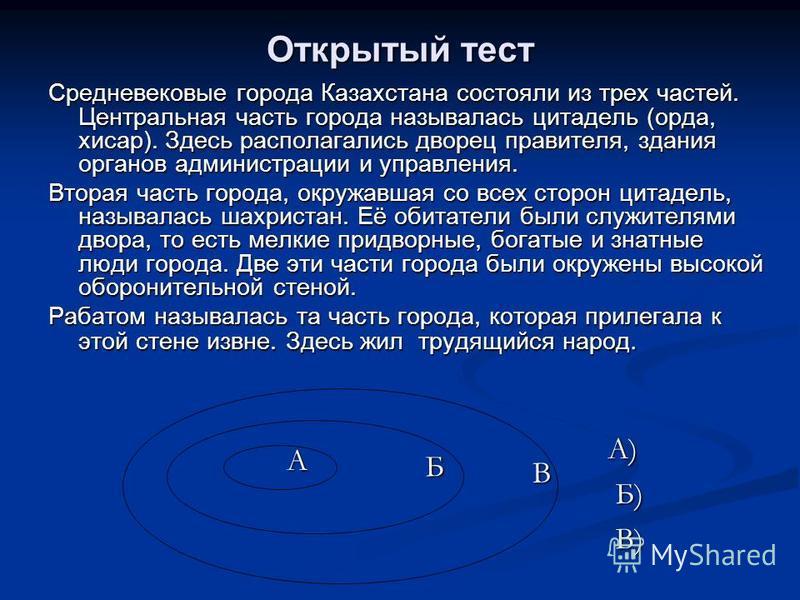 Открытый тест Средневековые города Казахстанна состояли из трех частей. Центральная часть города называлась цитадель (орда, хисар). Здесь располагались дворец правителя, здания органов администрации и управления. Вторая часть города, окружавшая со вс