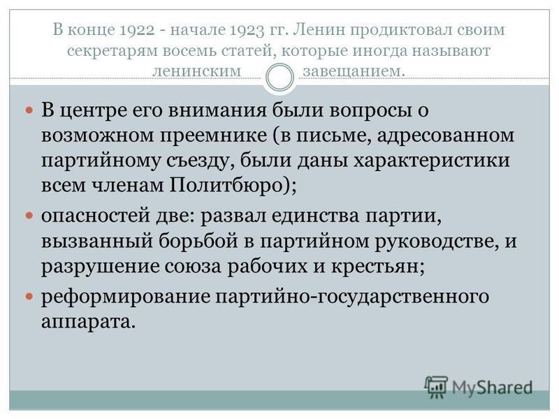 В конце 1922 - начале 1923 гг. Ленин продиктовал своим секретарям восемь статей, которые иногда называют ленинским завещанием. В центре его внимания были вопросы о возможном преемнике (в письме, адресованном партийному съезду, были даны характеристик