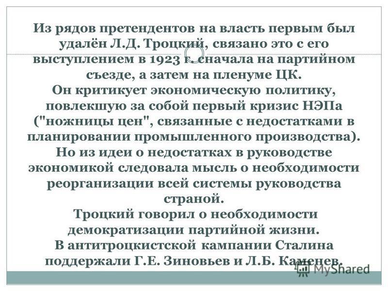 Из рядов претендентов на власть первым был удалён Л.Д. Троцкий, связано это с его выступлением в 1923 г. сначала на партийном съезде, а затем на пленуме ЦК. Он критикует экономическую политику, повлекшую за собой первый кризис НЭПа (