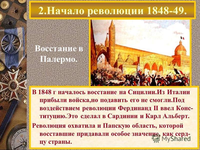 2. Начало революции 1848-49. Восстание в Палермо. В 1848 г началось восстание на Сицилии.Из Италии прибыли войска,но подавить его не смогли.Под воздействием революции Фердинанд II ввел Конс- титуцию.Это сделал в Сардинии и Карл Альберт. Революция охв