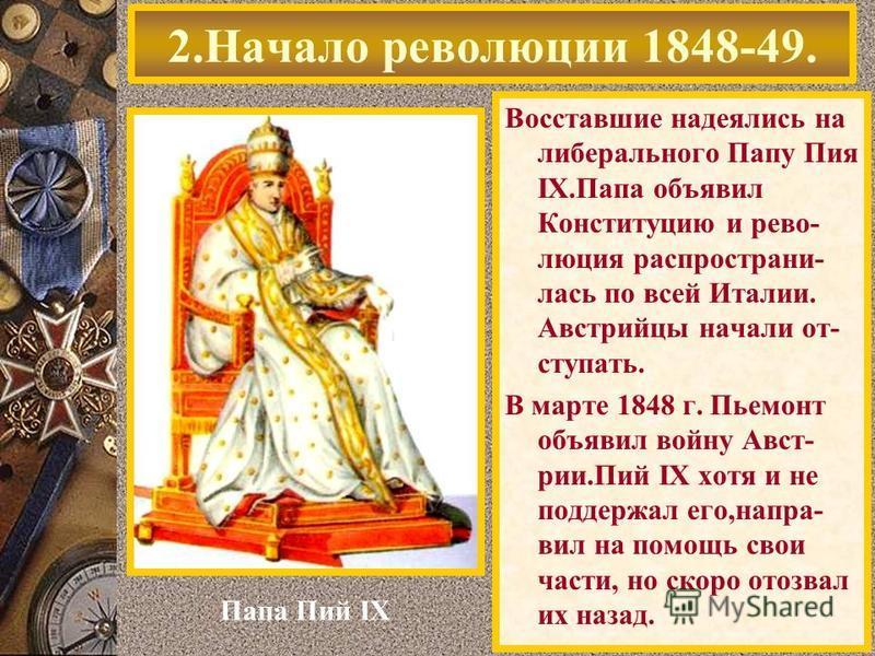 Восставшие надеялись на либерального Папу Пия IX.Папа объявил Конституцию и революция распространилась по всей Италии. Австрийцы начали от- ступать. В марте 1848 г. Пьемонт объявил войну Авст- рии.Пий IX хотя и не поддержал его,направил на помощь сво