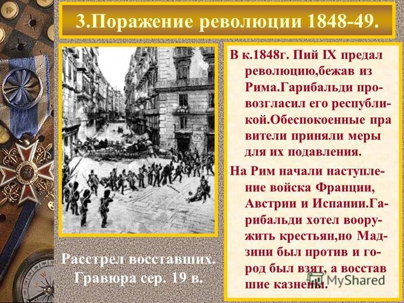 В к.1848 г. Пий IX предал революцию,бежав из Рима.Гарибальди про- возгласил его республикой.Обеспокоенные правители приняли меры для их подавления. На Рим начали наступление войска Франции, Австрии и Испании.Га- рибальди хотел вооружить крестьян,но М