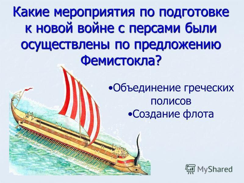 Какие мероприятия по подготовке к новой войне с персами были осуществлены по предложению Фемистокла? Объединение греческих полисов Создание флота