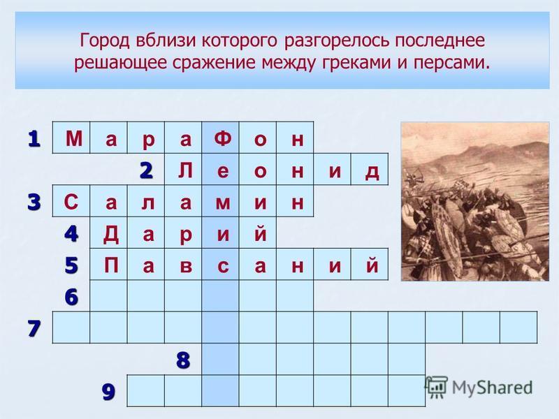 1 М а р а Ф о н 2 Л е о н и д 3 С а л а м и н 4 Д а р и й 5 П а в с а н и й 6 7 8 9 Город вблизи которого разгорелось последнее решающее сражение между греками и персами.
