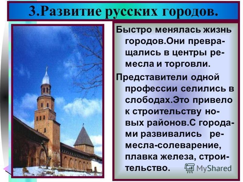 Меню 3. Развитие русских городов. Быстро менялась жизнь городов.Они превращались в центры ремесла и торговли. Представители одной профессии селились в слободах.Это привело к строительству новых районов.С города- ми развивались ремесла-солеварение, пл