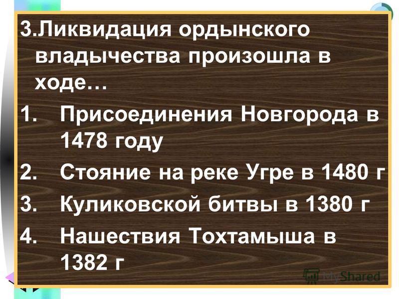 Меню 3. Ликвидация ордынского владычества произошла в ходе… 1. Присоединения Новгорода в 1478 году 2. Стояние на реке Угре в 1480 г 3. Куликовской битвы в 1380 г 4. Нашествия Тохтамыша в 1382 г