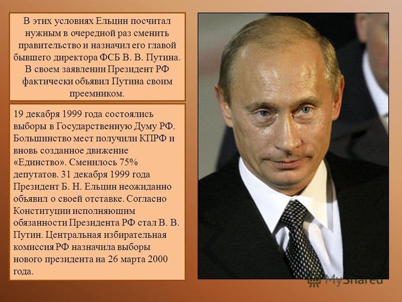 В этих условиях Ельцин посчитал нужным в очередной раз сменить правительство и назначил его главой бывшего директора ФСБ В. В. Путина. В своем заявлении Президент РФ фактически объявил Путина своим преемником. 19 декабря 1999 года состоялись выборы в