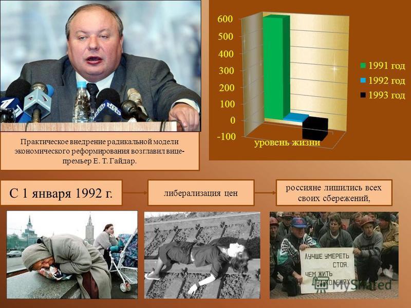 Практическое внедрение радикальной модели экономического реформирования возглавил вице- премьер Е. Т. Гайдар. С 1 января 1992 г. либерализация цен россияне лишились всех своих сбережений,