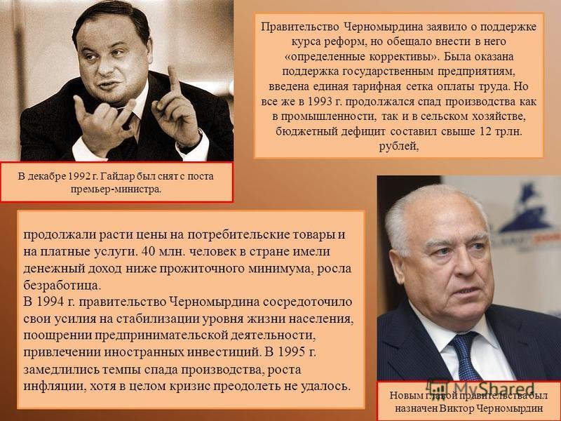 В декабре 1992 г. Гайдар был снят с поста премьер-министра. Новым главой правительства был назначен Виктор Черномырдин Правительство Черномырдина заявило о поддержке курса реформ, но обещало внести в него «определенные коррективы». Была оказана подде