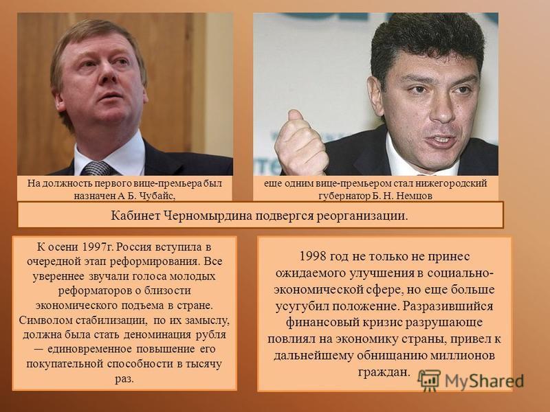 На должность первого вице-премьера был назначен А Б. Чубайс, еще одним вице-премьером стал нижегородский губернатор Б. Н. Немцов Кабинет Черномырдина подвергся реорганизации. К осени 1997 г. Россия вступила в очередной этап реформирования. Все уверен