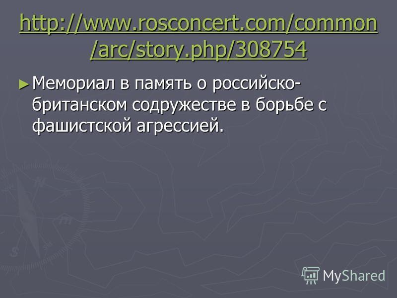 http://www.rosconcert.com/common /arc/story.php/308754 http://www.rosconcert.com/common /arc/story.php/308754 Мемориал в память о российско- британском содружестве в борьбе с фашистской агрессией. Мемориал в память о российско- британском содружестве