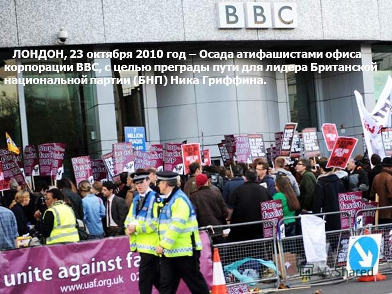 ЛОНДОН, 23 октября 2010 год – Осада атифашистами офиса корпорации ВВС, с целью преграды пути для лидера Британской национальной партии (БНП) Ника Гриффина.