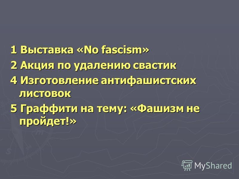 1 Выставка «No fascism» 2 Акция по удалению свастик 4 Изготовление антифашистских листовок 5 Граффити на тему: «Фашизм не пройдет!»