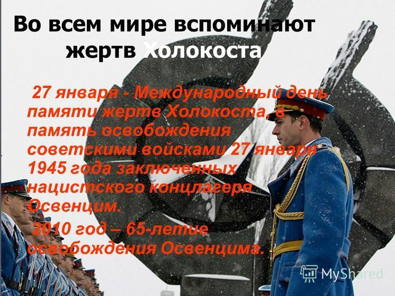 Во всем мире вспоминают жертв Холокоста 27 января - Международный день памяти жертв Холокоста, в память освобождения советскими войсками 27 января 1945 года заключенных нацистского концлагеря Освенцим. 2010 год – 65-летие освобождения Освенцима.