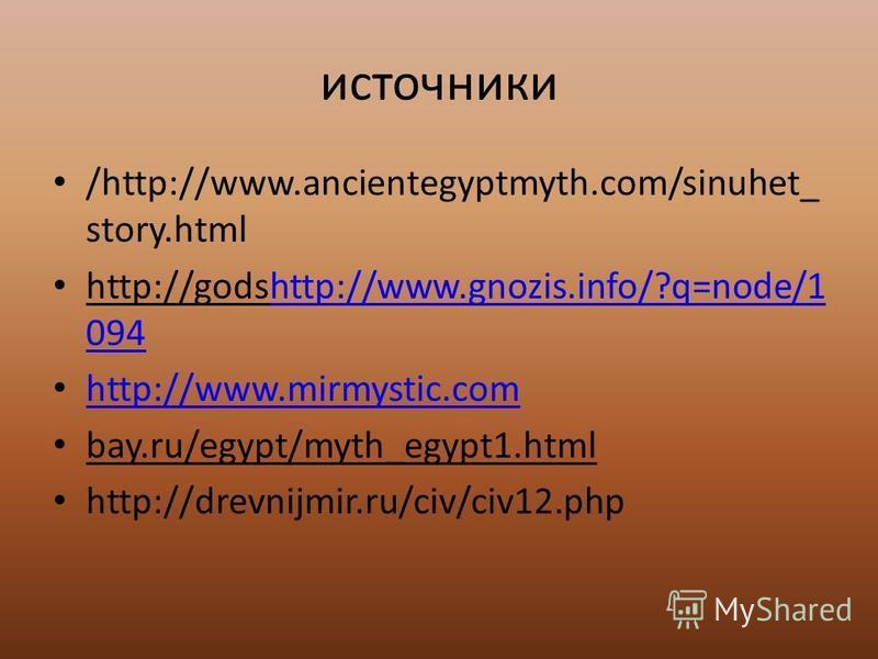 источники /http://www.ancientegyptmyth.com/sinuhet_ story.html http://godshttp://www.gnozis.info/?q=node/1 094http://www.gnozis.info/?q=node/1 094 http://www.mirmystic.com bay.ru/egypt/myth_egypt1. html http://drevnijmir.ru/civ/civ12.php