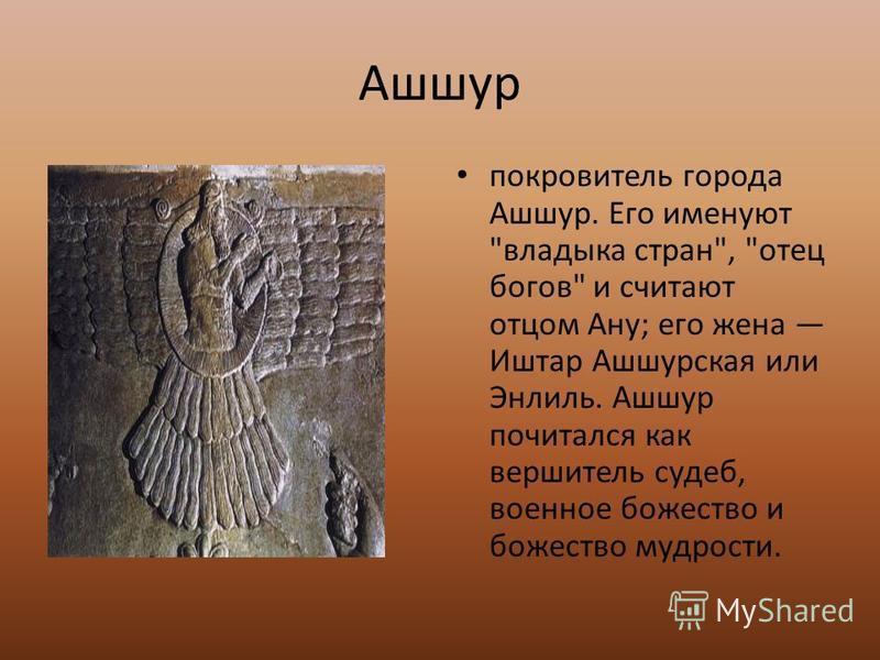 Ашшур покровитель города Ашшур. Его именуют владыка стран, отец богов и считают отцом Aнy; его жена Иштар Ашшурская или Энлиль. Ашшур почитался как вершитель судеб, военное божество и божество мудрости.