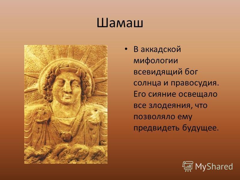 Шамаш В аккадской мифологии всевидящий бог солнца и правосудия. Его сияние освещало все злодеяния, что позволяло ему предвидеть будущее.