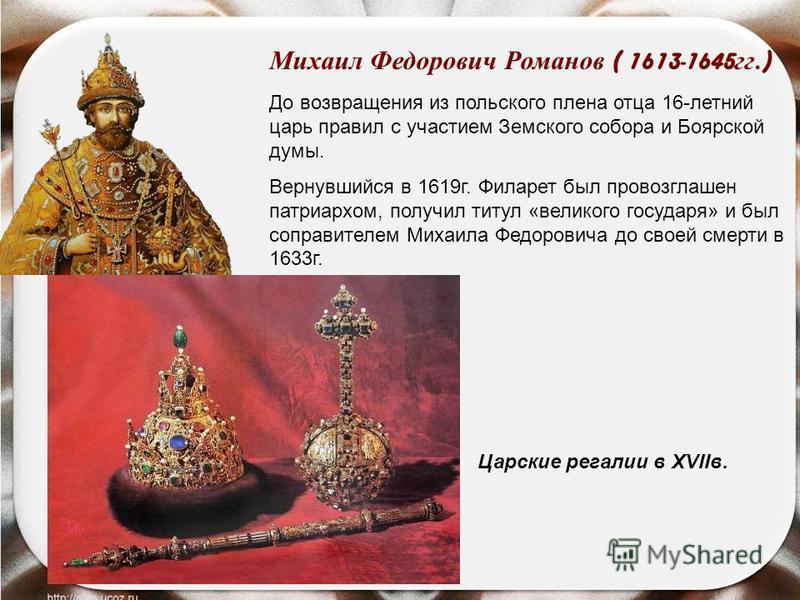 Михаил Федорович Романов ( 1613-1645 гг.) До возвращения из польского плена отца 16-летний царь правил с участием Земского собора и Боярской думы. Вернувшийся в 1619 г. Филарет был провозглашен патриархом, получил титул «великого государя» и был сопр