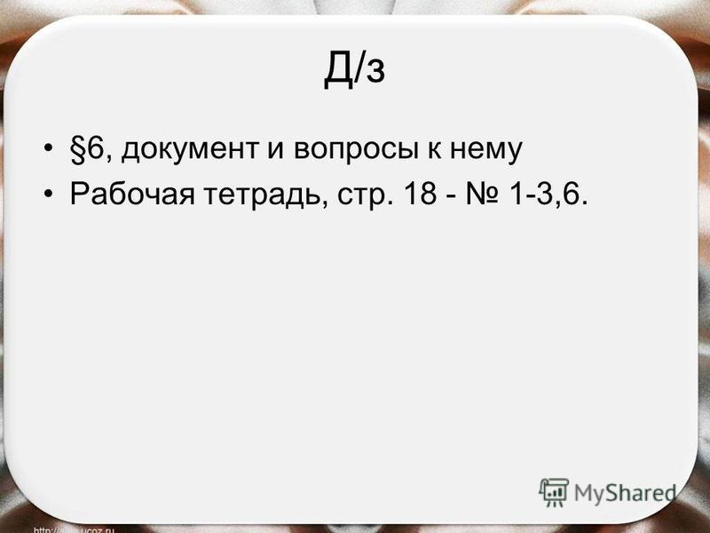 Д/з §6, документ и вопросы к нему Рабочая тетрадь, стр. 18 - 1-3,6.