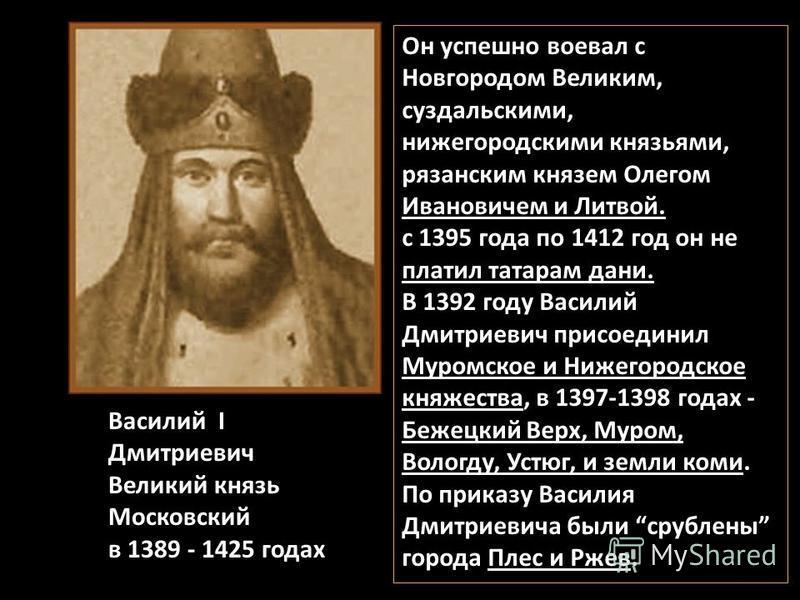 Василий I Дмитриевич Великий князь Московский в 1389 - 1425 годах Он успешно воевал с Новгородом Великим, суздальскими, нижегородскими князьями, рязанским князем Олегом Ивановичем и Литвой. с 1395 года по 1412 год он не платил татарам дани. В 1392 го