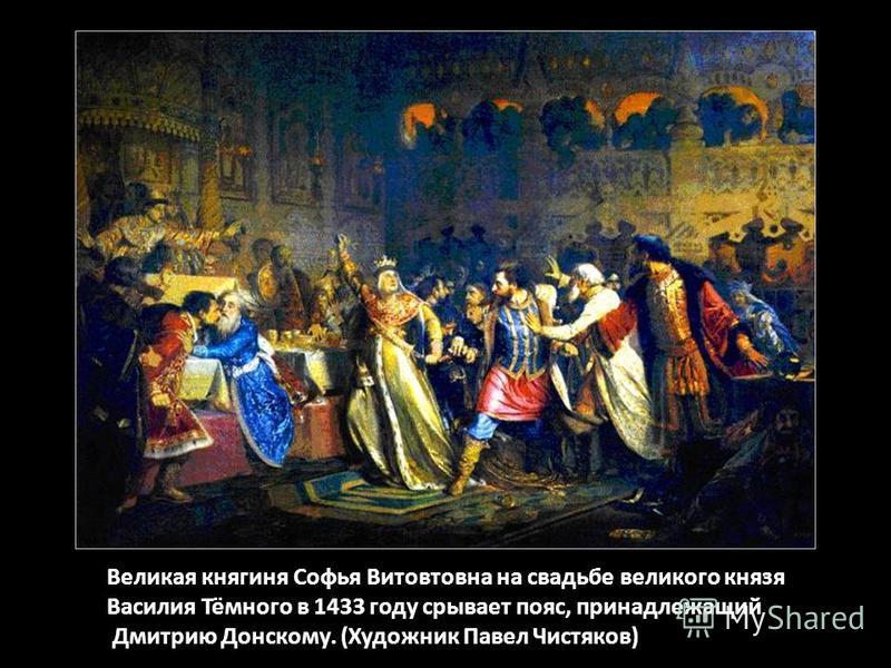 Великая княгиня Софья Витовтовна на свадьбе великого князя Василия Тёмного в 1433 году срывает пояс, принадлежащий Дмитрию Донскому. (Художник Павел Чистяков)