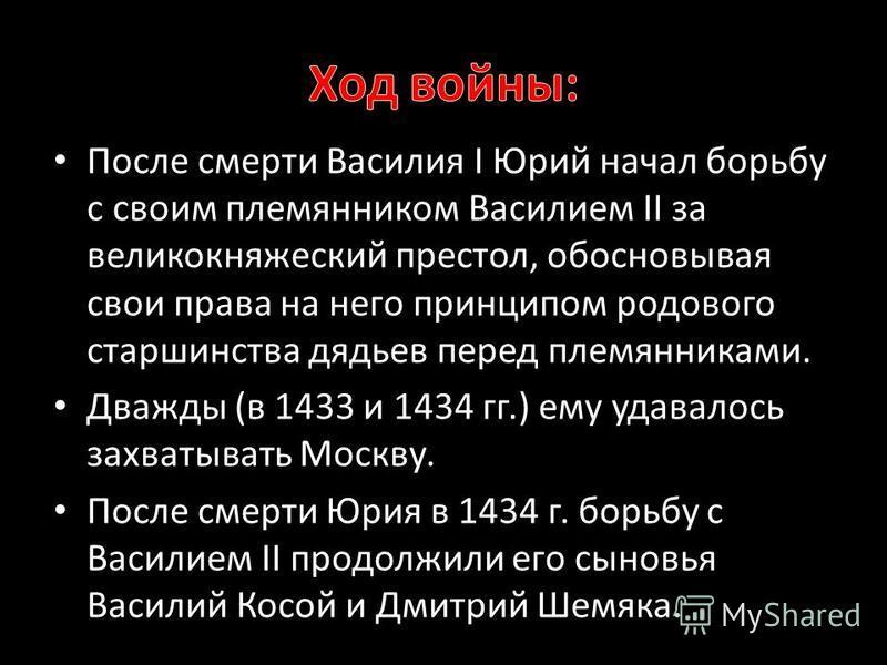 После смерти Василия I Юрий начал борьбу с своим племянником Василием II за великокняжеский престол, обосновывая свои права на него принципом родового старшинства дядьев перед племянниками. Дважды (в 1433 и 1434 гг.) ему удавалось захватывать Москву.