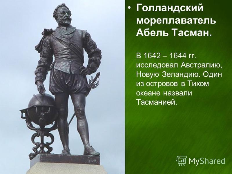 Голландский мореплаватель Абель Тасман. В 1642 – 1644 гг. исследовал Австралию, Новую Зеландию. Один из островов в Тихом океане назвали Тасманией.
