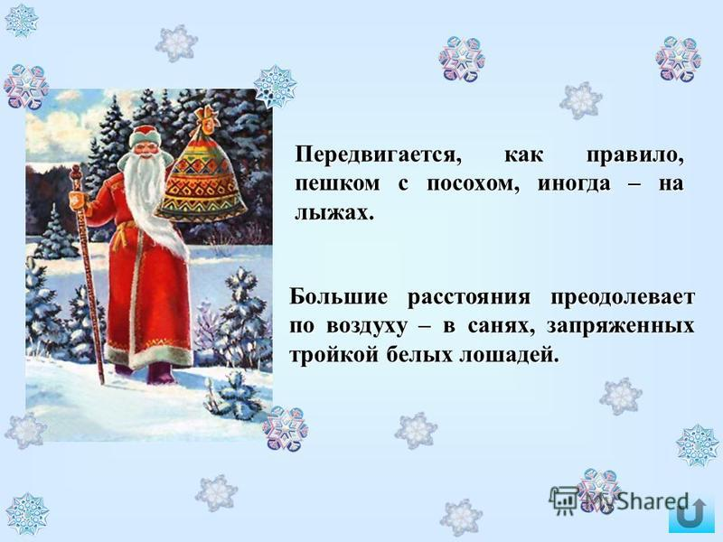 В старину, когда Дед Мороз был помоложе и поэнергичнее, он не только раздавал подарки детям и взрослым, но и пошаливал: портил посевы и жилища тех, кто его разгневал (или не угостил как надо). Сейчас он значительно подобрел и обычно ограничивается хо