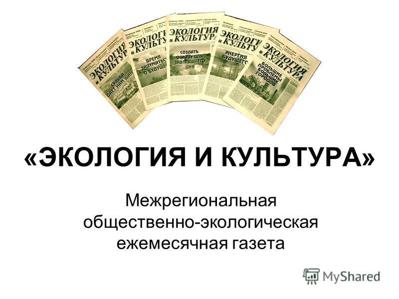 «ЭКОЛОГИЯ И КУЛЬТУРА» Межрегиональная общественно-экологическая ежемесячная газета