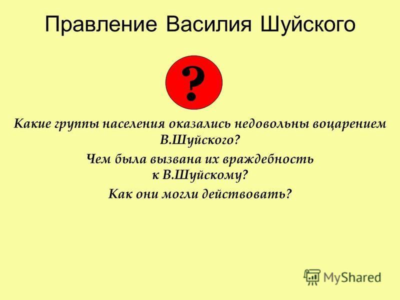 Правление Василия Шуйского Какие группы населения оказались недовольны воцарением В.Шуйского? Чем была вызвана их враждебность к В.Шуйскому? Как они могли действовать? ?