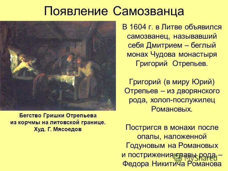 Появление Самозванца В 1604 г. в Литве объявился самозванец, называвший себя Дмитрием – беглый монах Чудова монастыря Григорий Отрепьев. Григорий (в миру Юрий) Отрепьев – из дворянского рода, холоп-послужилец Романовых. Постригся в монахи после опалы