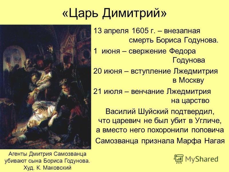 «Царь Димитрий» 13 апреля 1605 г. – внезапная смерть Бориса Годунова. 1 июня – свержение Федора Годунова 20 июня – вступление Лжедмитрия в Москву 21 июля – венчание Лжедмитрия на царство Василий Шуйский подтвердил, что царевич не был убит в Угличе, а