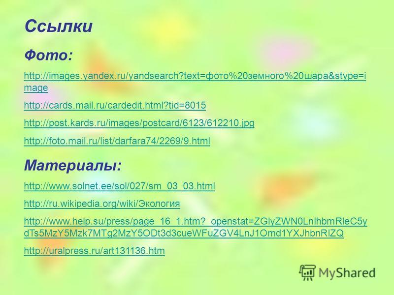 Ссылки Фото: http://images.yandex.ru/yandsearch?text=фото%20 земного%20 шара&stype=i mage http://cards.mail.ru/cardedit.html?tid=8015 http://post.kards.ru/images/postcard/6123/612210. jpg http://foto.mail.ru/list/darfara74/2269/9. html Материалы: htt