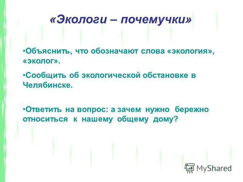 «Экологи – почемучки» Объяснить, что обозначают слова «экология», «эколог». Сообщить об экологической обстановке в Челябинске. Ответить на вопрос: а зачем нужно бережно относиться к нашему общему дому?