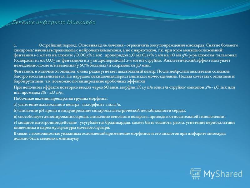 2. Острейший период. Основная цель лечения - ограничить зону повреждения миокарда. Снятие болевого синдрома: начинать правильнее с нейролептанальгезии, а не с наркотиков, т.к. при этом меньше осложнений; фентанил 1-2 мл в/в на глюкозе /О,ОО5% 2 мл; д