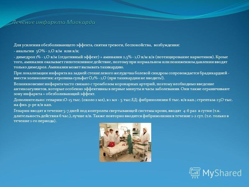 Для усиления обезболивающего эффекта, снятия тревоги, беспокойства, возбуждения: - анальгин 5О% - 2,О в/м или в/в; - димедрол 1% - 1,О в/м (седативный эффект) + аминазин 2,5% - 1,О в/м в/в (потенцирование наркотиков). Кроме того, аминазин оказывает г