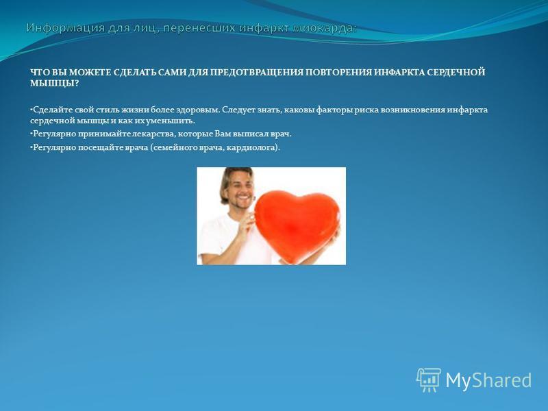 ЧТО ВЫ МОЖЕТЕ СДЕЛАТЬ САМИ ДЛЯ ПРЕДОТВРАЩЕНИЯ ПОВТОРЕНИЯ ИНФАРКТА СЕРДЕЧНОЙ МЫШЦЫ? Сделайте свой стиль жизни более здоровым. Следует знать, каковы факторы риска возникновения инфаркта сердечной мышцы и как их уменьшить. Регулярно принимайте лекарства
