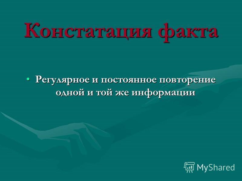 Констатация факта Регулярное и постоянное повторение одной и той же информации Регулярное и постоянное повторение одной и той же информации