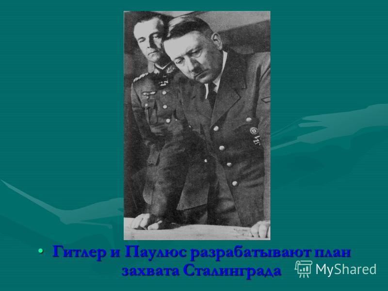 Гитлер и Паулюс разрабатывают план захвата Сталинграда Гитлер и Паулюс разрабатывают план захвата Сталинграда