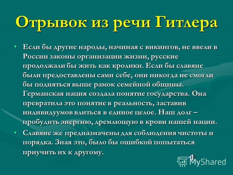 Отрывок из речи Гитлера Если бы другие народы, начиная с викингов, не ввели в России законы организации жизни, русские продолжали бы жить как кролики. Если бы славяне были предоставлены сами себе, они никогда не смогли бы подняться выше рамок семейно