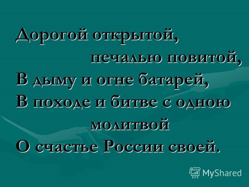 Дорогой открытой, печалью повитой, В дыму и огне батарей, В походе и битве с одною молитвой О счастье России своей.