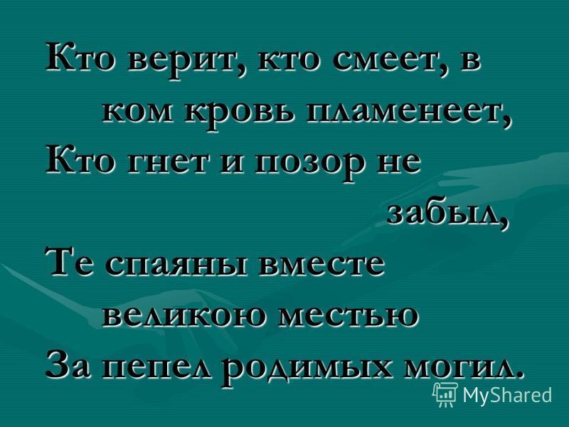 Кто верит, кто смеет, в ком кровь пламенеет, Кто гнет и позор не забыл, Те спаяны вместе великою местью За пепел родимых могил.