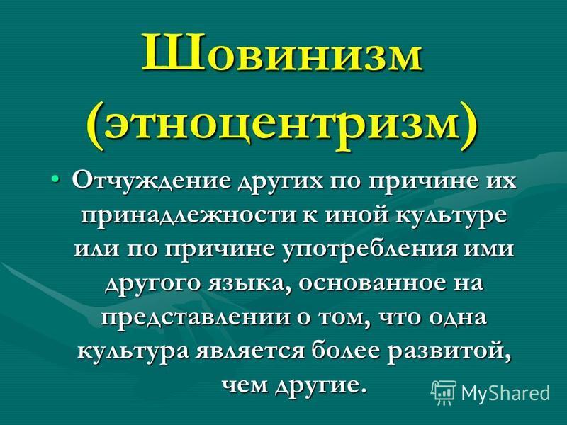 Шовинизм (этноцентризм) Отчуждение других по причине их принадлежности к иной культуре или по причине употребления ими другого языка, основанное на представлении о том, что одна культура является более развитой, чем другие.Отчуждение других по причин