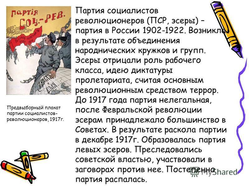 Партия социалистов революционеров (ПСР, эсеры) – партия в России 1902-1922. Возникла в результате объединения народнических кружков и групп. Эсеры отрицали роль рабочего класса, идею диктатуры пролетариата, считая основным революционным средством тер